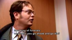 Speaking of funerals, why don't you go ahead and go die?