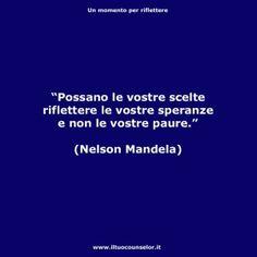 """Possano le vostre scelte riflettere le vostre speranze e non le vostre paure."" (Nelson Mandela)"
