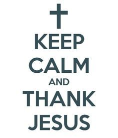 KEEP CALM AND THANK JESUS !!!!