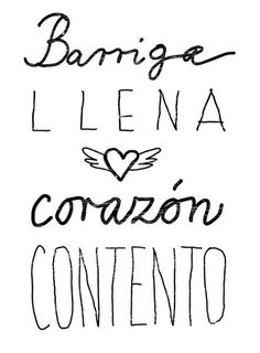 """""""Barriga llena, corazón contento.""""   """"full stomach, happy heart"""".  This is entirely too true for me."""