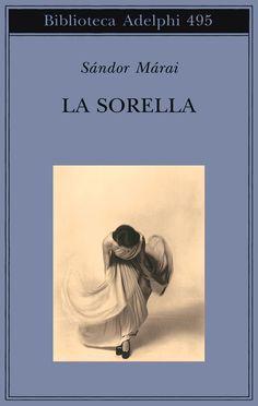 La sorella | Sándor Márai - Adelphi Edizioni I Love Books, Great Books, My Books, I Love Reading, Bibliophile, Book Lovers, Novels, Marvel, History