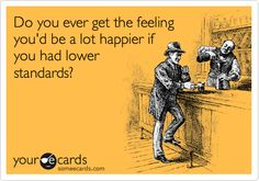 Do you ever get the feeling you'd be a lot happier if you had lower standards?