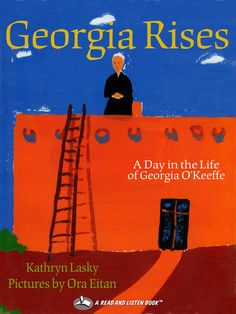 Georgia Rises: A Day in the Life of Georgia O'Keefe Inspired by Georgia O'Keeffe's highly descriptive letters, award winning author Kathryn Lasky imagines a day in the life of this legendary artist at her Abiquiu, New Mexico, home. Before the first shades of lavender color the morning sky, Georgia rises – eager to walk the rust red hills and discover images that she will later paint: a bone glowing white, the black wings of a raven against the gray sky, a slice of silver moon.