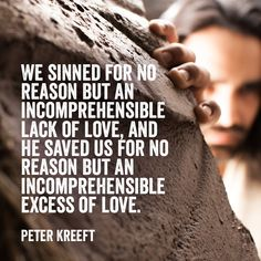 "Christian quote by Peter Kreeft on what we've done and what God did in response. ""We sinned for no reason but an incomprehensible lack of love..."""