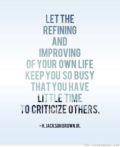 Let the refining and improving of your own life keep you so busy that you have little time to criticize others