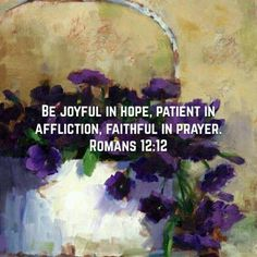 Be Joyful in Hope, Patient in affliction, faithful in prayer. ~ Romans 12:12 ♥ ♥ ♥