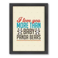 I love you more than baby panda bears.