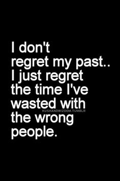 I don't regret my past... I just regret the time I've wasted with the wrong people.