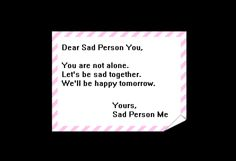 Dear Sad Person You, You are not alone. Let's be sad together. We'll be happy tomorrow. Yours, Sad Person Me