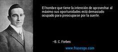 El hombre que tiene la intención de aprovechar al máximo sus oportunidades está demasiado ocupado para preocuparse por la suerte. – B. C. Forbes