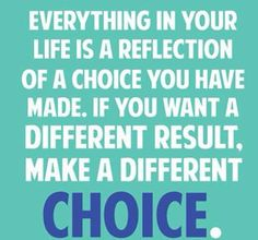 Everything in you life is a reflection of a choice you have made. If you want a different result. Make a different choice.