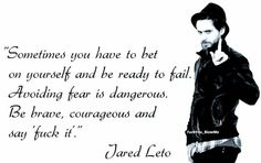"""Sometimes you have to bet on yourself and be ready to fail. Avoiding fear is dangerous. Be brave, courageous and say 'fuck it'."" - Jared Leto"