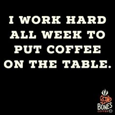 I work hard all week to put coffee on the table.