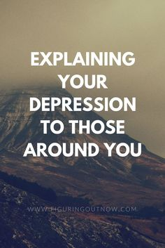 Depression can be extremely isolating and people often don't understand that you aren't just sad. Here are some ways to explain to your loved ones exactly what is going on.