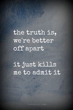 the truth is, we're better off apart. it just kills me to admit it.    #quote #quotes #poster #print #truth #separation #breakup #heartbreak #truth #love #love-quote #hurt
