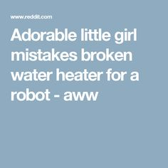 Adorable little girl mistakes broken water heater for a robot - aww