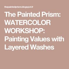 The Painted Prism: WATERCOLOR WORKSHOP: Painting Values with Layered Washes