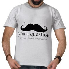 Funny T-shirt: I Mustache You a Question ... but I will shave it for later