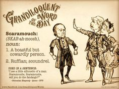 """Scaramouch (SKAR-ah-moosh) Noun: -A boastful but cowardly person. -A stock character in the Italian commedia dell'arte that burlesques the Spanish don and is characterized by boastfulness and cowardliness. -A cowardly buffoon. -Ruffian; scoundrel. From French Scaramouche, from Italian Scaramuccia, from scaramuccia skirmish. First Known Use: 1662. Used in a sentence: """"I see a little silhouetto of a man Scaramouche, Scaramouche, will you do the fandango?"""" ~Bohemian Rhapsody - Queen -1975"""