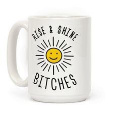 Rise & Shine Bitches - The best way to wake up is full of sass. Show your inner morning person off in style with this sunny and derpy coffee mug design. Perfect for happy people who aren't afraid to be sassy and bitchy in the morning.