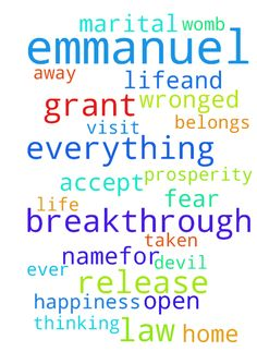 Emmanuel,I pray for God to grant me - Emmanuel,I pray for God to grant me wisdom in everything I do in my life.and I pray that God release everything that belongs to me that the devil has taken away from me in Jesus Christ name I pray for carear breakthrough for my job to be released in Jesus name.for my marriage and for God to open my womb so that I conceive a healthy baby boy and release happiness into my marriage,life and to visit my father in law and mother in law to forgive me if I have…