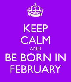 Those born in February are very intelligent, clever, and usually attractive and sexy. They are extremely determined and have no difficulty getting things done. They are very honest and loyal.They are quiet and shy, but humble. Just as everyone has bad qualities, people born in February are too sensitive and because of this, they have their feelings hurt very easily. They can also be quite daring and stubborn. They love their freedom, and tend to get rebellious when denied that freedom.