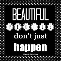 Beautiful people don't just happen quote