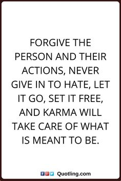 karma quotes Forgive the person and their actions, never give in to hate, let it go, set it free, and karma will take care of what is meant to be.