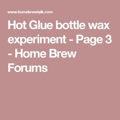 Hot Glue bottle wax experiment - Page 3 - Home Brew Forums