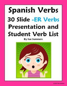 Spanish Verbs 30 ER Infinitives Presentation and Student Verb List by Sue Summers - Use to present and review verbs throughout the year, decorate a bulletin board, and print for flashcards. Includes a student reference handout.