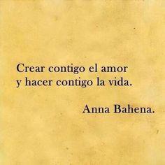 Crear contigo el amor y hacer contigo la vida.