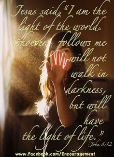 "Jesus said, ""I am the light of the world. Whoever follows me will not walk in darkness, but will have the light of life."" John 8:12"