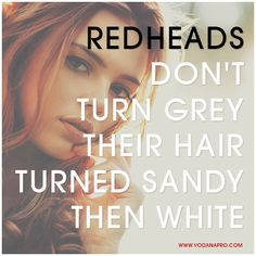 You all can suck it. - REDHEADS don't turn grey their hair turns sandy then white.