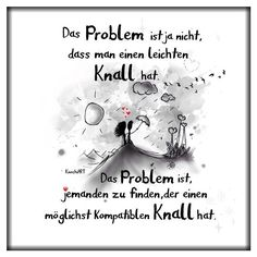 """Das Problem ist ja nicht, dass man einen leichten Knall hat. Das Problem ist, jemanden zu finden, der einen möglichst kompatiblen Knall hat.  """"KnochiART"""" https://www.facebook.com/KnochiART/"""