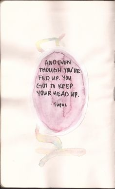 Even Though You Are Fed Up You Have To Keep Your Head UP