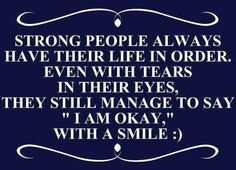 "Strong people always have their life in order. Even with tears in their eyes, they still manage to say ""I am OKAY"" with a smile :) 