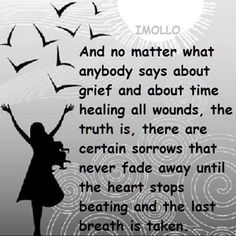 No matter what anybody says about grief and about time healing all wounds, the truth is, there are certain sorrow that never fade away until the heart stops beating and the last breath is taken.
