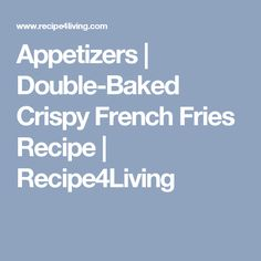 Appetizers | Double-Baked Crispy French Fries Recipe | Recipe4Living