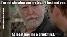 """""""I'm not showing you my leg...I just met you. At least buy me a drink first."""" - Herschel, The Walking Dead S3E13 - """"Arrow on the Doorpost"""""""