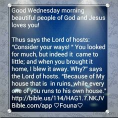 "Good Wednesday morning beautiful people of God and Jesus loves you!  Thus says the Lord of hosts: ""Consider your ways! "" You looked for much, but indeed it  came to little; and when you brought it home, I blew it away. Why?"" says the Lord of hosts. ""Because of My house that is  in ruins, while every one of you runs to his own house."" http://bible.us/114/HAG1.7.NKJV Bible.com/app ♡Founa♡"