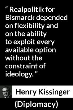 Henry Kissinger - Diplomacy - Realpolitik for Bismarck depended on flexibility and on the ability to exploit every available option without the constraint of ideology. Diplomacy Quotes, Henry Kissinger, Righteousness, School Projects, Holy Spirit, Quotes To Live By, Flexibility, Meant To Be, Wisdom