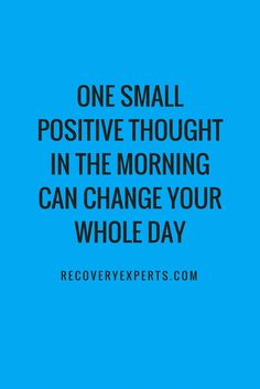 Inspirational Quotes: One small positive thought in the morning can change your whole day. Follow: https://www.pinterest.com/recoveryexpert