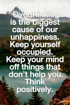 Overthinking is the biggest cause of our unhappiness. Keep yourself occupied. Keep your mind off things that don't hep you. Think positively. staying positive, positivity #positivity