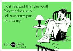 I just realized that the tooth fairy teaches us to sell our body parts for money.