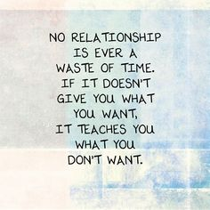 No #relationship is a waste of time. If it didn't bring you what you want, it taught you what you don't want.