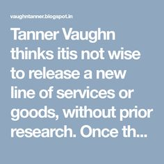 Tanner Vaughn thinks itis not wise to release a new line of services or goods, without prior research. Once the research is complete, the service provider needs to rely on successful internet marketing strategies, for promotion. Marketing Professional, Marketing Strategies, Search Engine Optimization, Research, Internet Marketing, Seattle, Promotion, Search, Online Marketing
