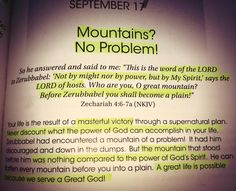 "Zechariah 4:6-7 NKJV [6] So he answered and said to me: "" This is the word of the LORD to Zerubbabel: ' Not by might nor by power, but by My Spirit,' Says the LORD of hosts. [7] ' Who are you, O great mountain? Before Zerubbabel you shall become a plain! And he shall bring forth the capstone With shouts of ""Grace, grace to it!""'"""