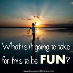 What is it going to take for this to be FUN? ~ Simone Milasas, www.accessjoyofbusiness.com
