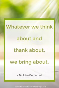 Whatever we think about and thank about, we bring about - Dr John Demartini. Read about the Law of Gratitude and the positive effect it can have on your life at Financial Freedom Footsteps.com