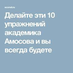 Делайте эти 10 упражнений академика Амосова и  вы всегда будете